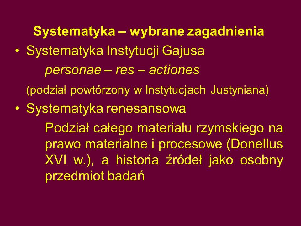 Systematyka – wybrane zagadnienia Systematyka Instytucji Gajusa personae – res – actiones (podział powtórzony w Instytucjach Justyniana) Systematyka r