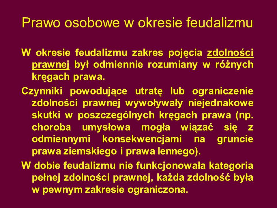 Prawo osobowe w okresie feudalizmu W okresie feudalizmu zakres pojęcia zdolności prawnej był odmiennie rozumiany w różnych kręgach prawa.