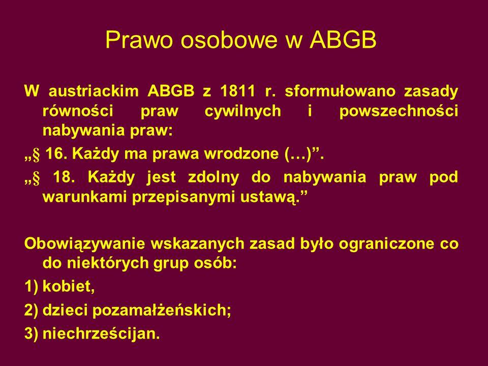 """Prawo osobowe w ABGB W austriackim ABGB z 1811 r. sformułowano zasady równości praw cywilnych i powszechności nabywania praw: """"§ 16. Każdy ma prawa wr"""