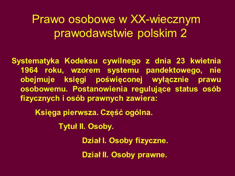 Prawo osobowe w XX-wiecznym prawodawstwie polskim 2 Systematyka Kodeksu cywilnego z dnia 23 kwietnia 1964 roku, wzorem systemu pandektowego, nie obejmuje księgi poświęconej wyłącznie prawu osobowemu.