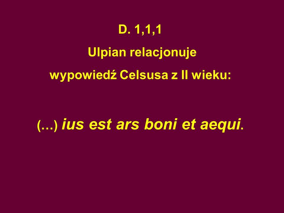 D. 1,1,1 Ulpian relacjonuje wypowiedź Celsusa z II wieku: (…) ius est ars boni et aequi.
