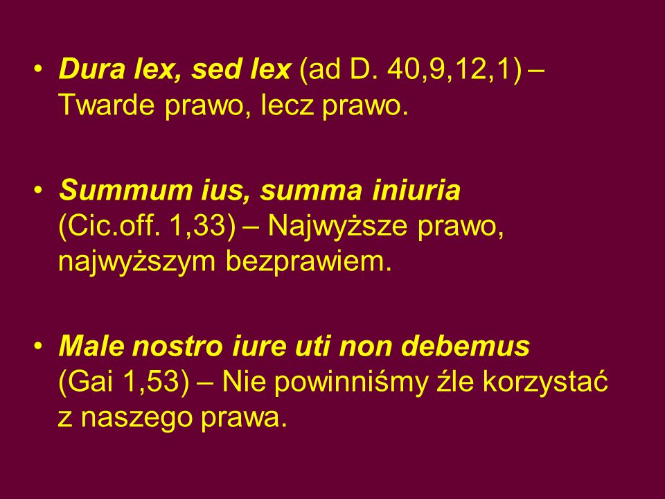 Dura lex, sed lex (ad D. 40,9,12,1) – Twarde prawo, lecz prawo. Summum ius, summa iniuria (Cic.off. 1,33) – Najwyższe prawo, najwyższym bezprawiem. Ma