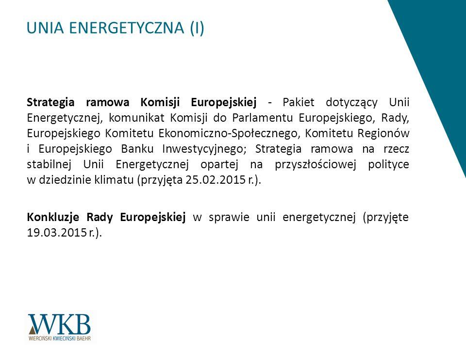 UNIA ENERGETYCZNA (I) Strategia ramowa Komisji Europejskiej - Pakiet dotyczący Unii Energetycznej, komunikat Komisji do Parlamentu Europejskiego, Rady, Europejskiego Komitetu Ekonomiczno-Społecznego, Komitetu Regionów i Europejskiego Banku Inwestycyjnego; Strategia ramowa na rzecz stabilnej Unii Energetycznej opartej na przyszłościowej polityce w dziedzinie klimatu (przyjęta 25.02.2015 r.).
