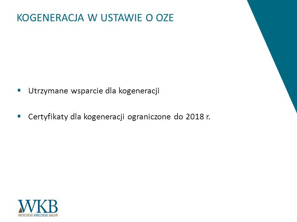 KOGENERACJA W USTAWIE O OZE  Utrzymane wsparcie dla kogeneracji  Certyfikaty dla kogeneracji ograniczone do 2018 r.