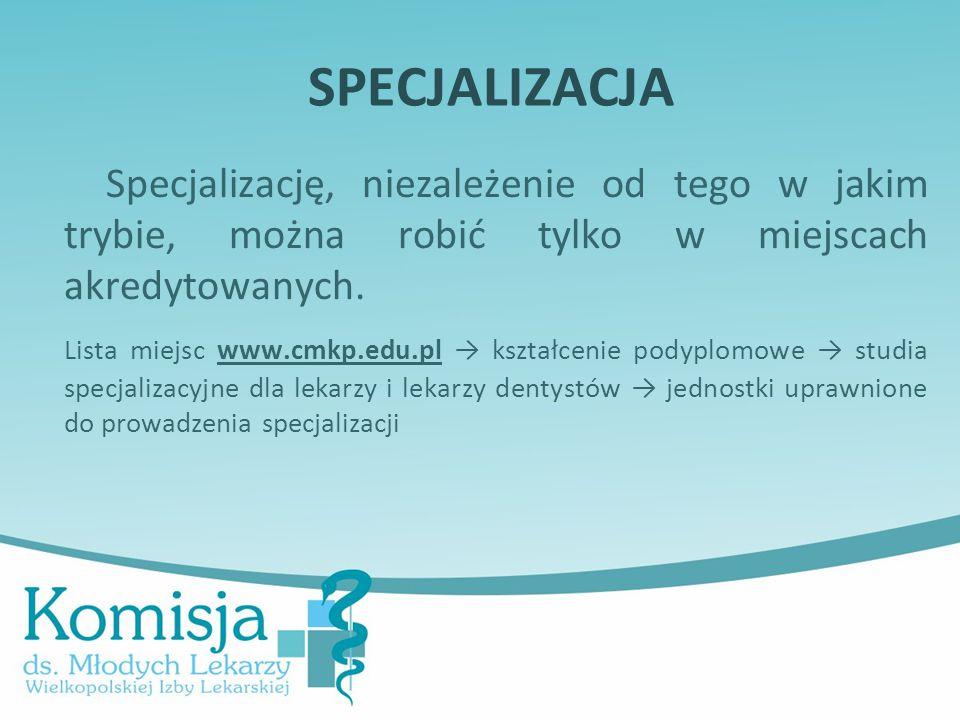 SPECJALIZACJA Specjalizację, niezależenie od tego w jakim trybie, można robić tylko w miejscach akredytowanych. Lista miejsc www.cmkp.edu.pl → kształc