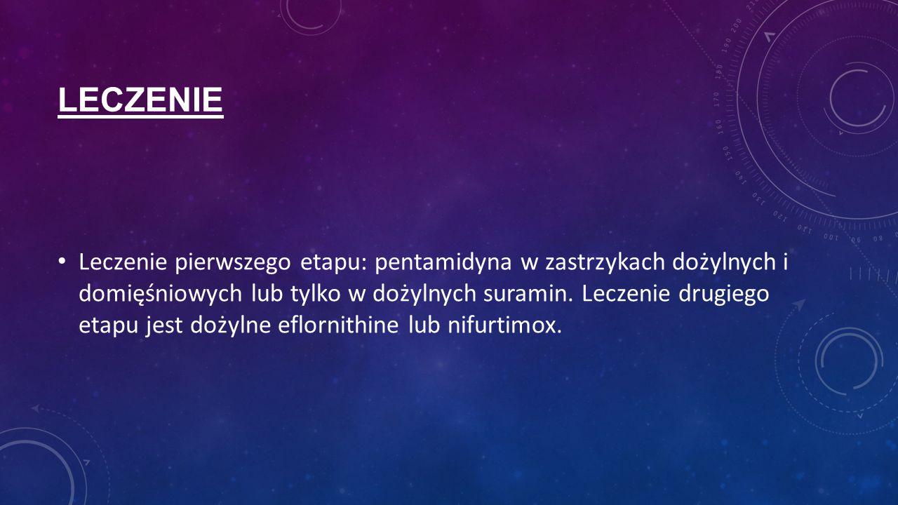 LECZENIE Leczenie pierwszego etapu: pentamidyna w zastrzykach dożylnych i domięśniowych lub tylko w dożylnych suramin. Leczenie drugiego etapu jest do