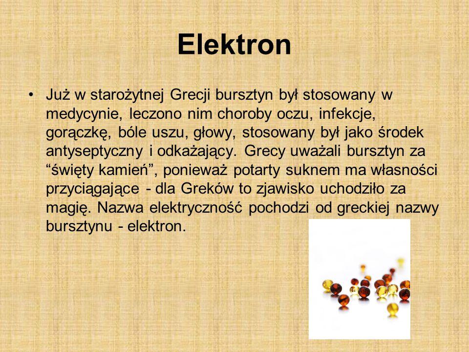 Elektron Już w starożytnej Grecji bursztyn był stosowany w medycynie, leczono nim choroby oczu, infekcje, gorączkę, bóle uszu, głowy, stosowany był jako środek antyseptyczny i odkażający.