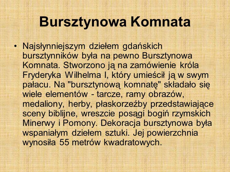 Bursztynowa Komnata Najsłynniejszym dziełem gdańskich bursztynników była na pewno Bursztynowa Komnata. Stworzono ją na zamówienie króla Fryderyka Wilh