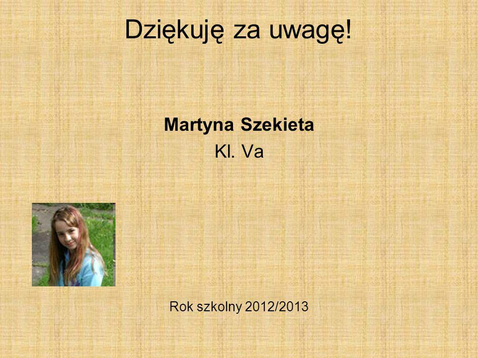 Dziękuję za uwagę! Martyna Szekieta Kl. Va Rok szkolny 2012/2013