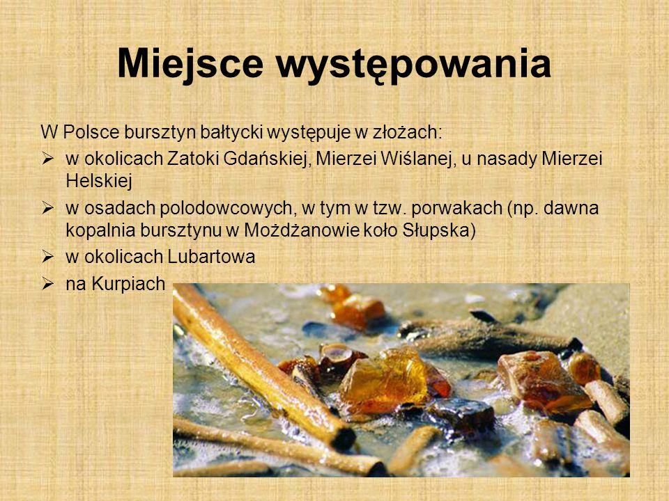 Miejsce występowania W Polsce bursztyn bałtycki występuje w złożach:  w okolicach Zatoki Gdańskiej, Mierzei Wiślanej, u nasady Mierzei Helskiej  w osadach polodowcowych, w tym w tzw.