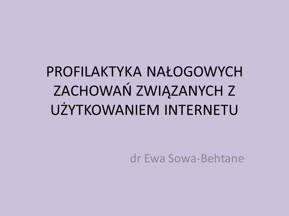 PROFILAKTYKA NAŁOGOWYCH ZACHOWAŃ ZWIĄZANYCH Z UŻYTKOWANIEM INTERNETU dr Ewa Sowa-Behtane