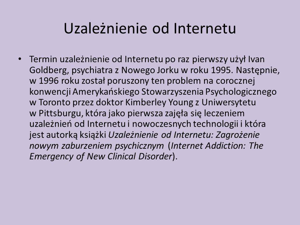 Uzależnienie od Internetu Termin uzależnienie od Internetu po raz pierwszy użył Ivan Goldberg, psychiatra z Nowego Jorku w roku 1995. Następnie, w 199