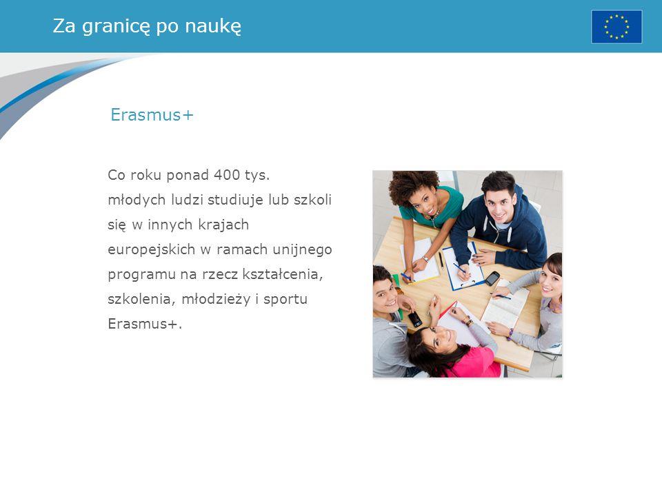 Za granicę po naukę Erasmus+ Co roku ponad 400 tys. młodych ludzi studiuje lub szkoli się w innych krajach europejskich w ramach unijnego programu na
