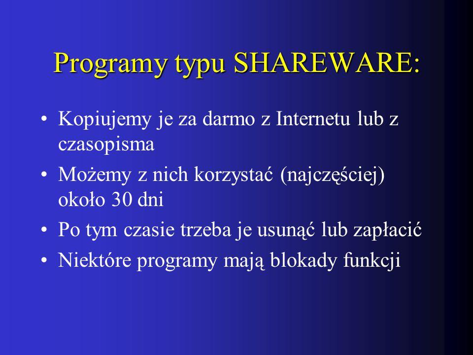 Programy typu SHAREWARE: Kopiujemy je za darmo z Internetu lub z czasopisma Możemy z nich korzystać (najczęściej) około 30 dni Po tym czasie trzeba je usunąć lub zapłacić Niektóre programy mają blokady funkcji