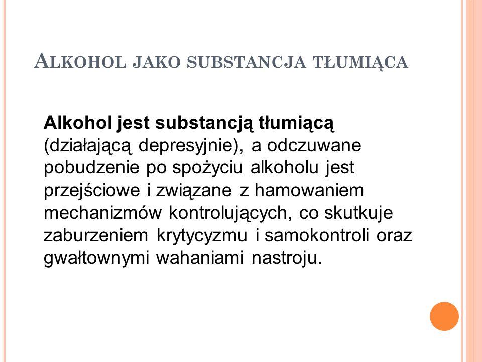 A LKOHOL JAKO SUBSTANCJA TŁUMIĄCA Alkohol jest substancją tłumiącą (działającą depresyjnie), a odczuwane pobudzenie po spożyciu alkoholu jest przejści