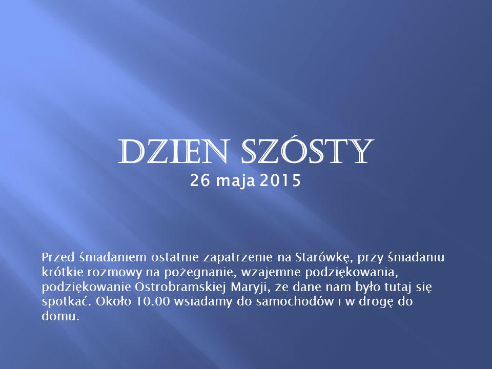 Dzien szósty 26 maja 2015 Przed śniadaniem ostatnie zapatrzenie na Starówkę, przy śniadaniu krótkie rozmowy na pożegnanie, wzajemne podziękowania, podziękowanie Ostrobramskiej Maryji, że dane nam było tutaj się spotkać.