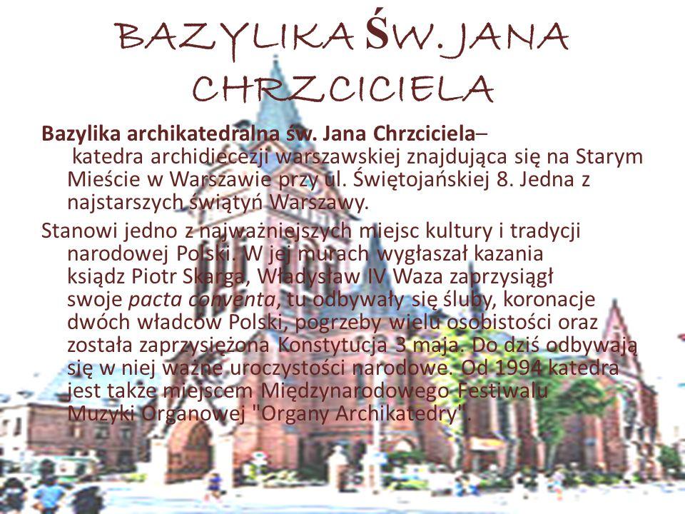 BAZYLIKA Ś W. JANA CHRZCICIELA Bazylika archikatedralna św. Jana Chrzciciela– katedra archidiecezji warszawskiej znajdująca się na Starym Mieście w Wa