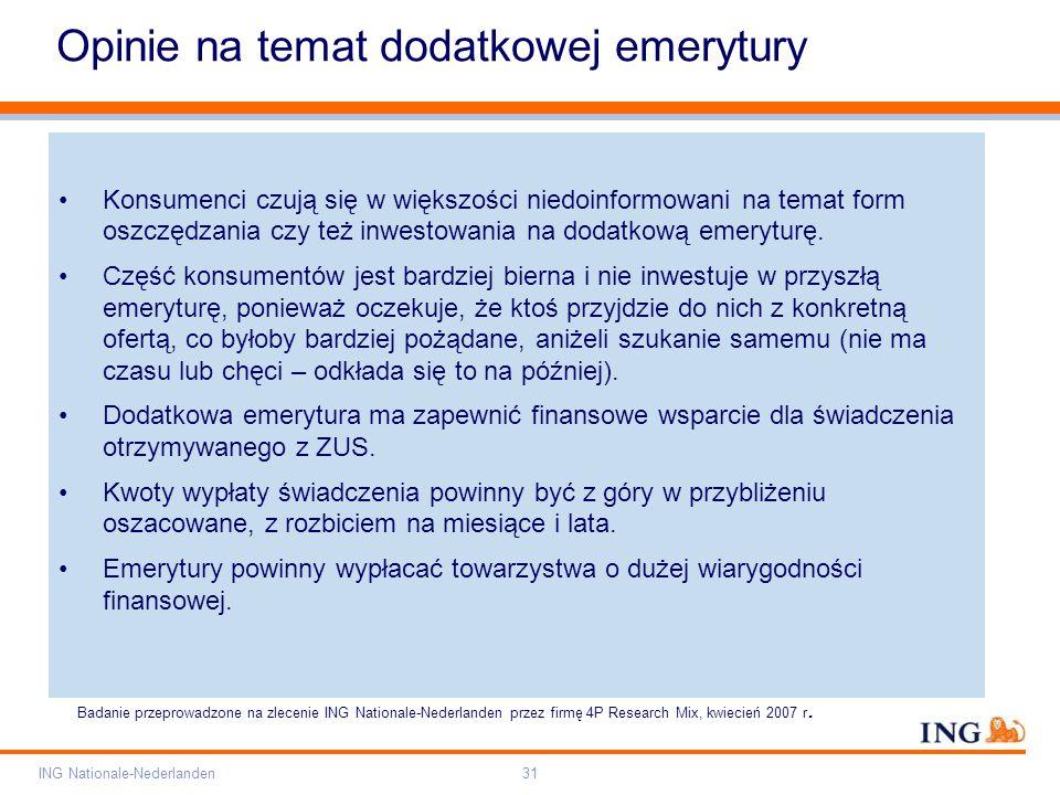 Pole zarezerwowane dla paska brandingowego Orange RGB= 255,102,000 Light blue RGB= 180,195,225 Dark blue RGB= 000,000,102 Grey RGB= 150,150,150 ING opis kolorów ING Nationale-Nederlanden31 Opinie na temat dodatkowej emerytury Konsumenci czują się w większości niedoinformowani na temat form oszczędzania czy też inwestowania na dodatkową emeryturę.