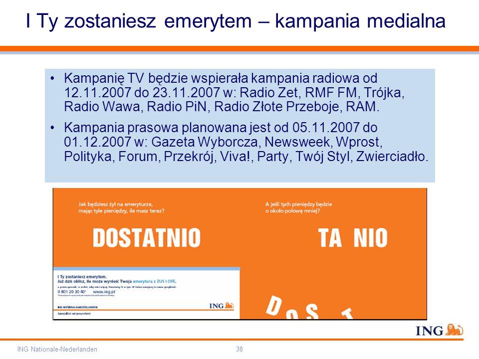 Pole zarezerwowane dla paska brandingowego Orange RGB= 255,102,000 Light blue RGB= 180,195,225 Dark blue RGB= 000,000,102 Grey RGB= 150,150,150 ING opis kolorów ING Nationale-Nederlanden38 I Ty zostaniesz emerytem – kampania medialna Kampanię TV będzie wspierała kampania radiowa od 12.11.2007 do 23.11.2007 w: Radio Zet, RMF FM, Trójka, Radio Wawa, Radio PiN, Radio Złote Przeboje, RAM.