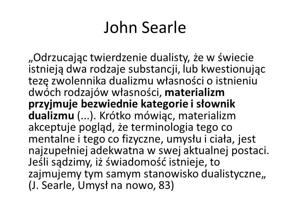 """John Searle """"Odrzucając twierdzenie dualisty, że w świecie istnieją dwa rodzaje substancji, lub kwestionując tezę zwolennika dualizmu własności o istn"""