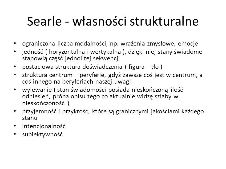 Searle - własności strukturalne ograniczona liczba modalności, np. wrażenia zmysłowe, emocje jedność ( horyzontalna i wertykalna ), dzięki niej stany