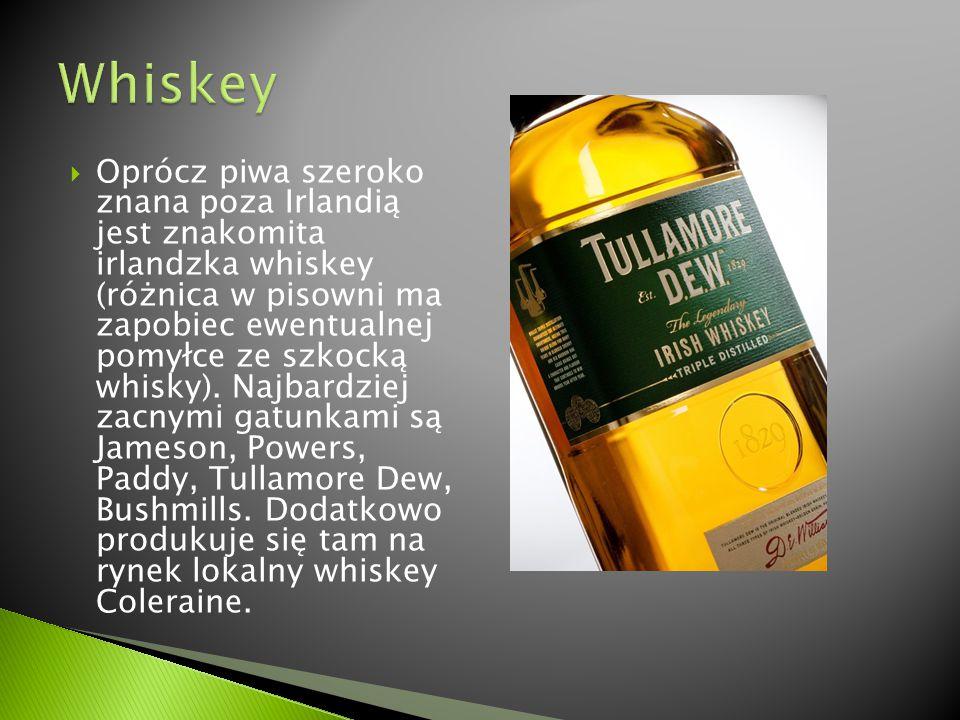  Oprócz piwa szeroko znana poza Irlandią jest znakomita irlandzka whiskey (różnica w pisowni ma zapobiec ewentualnej pomyłce ze szkocką whisky). Najb