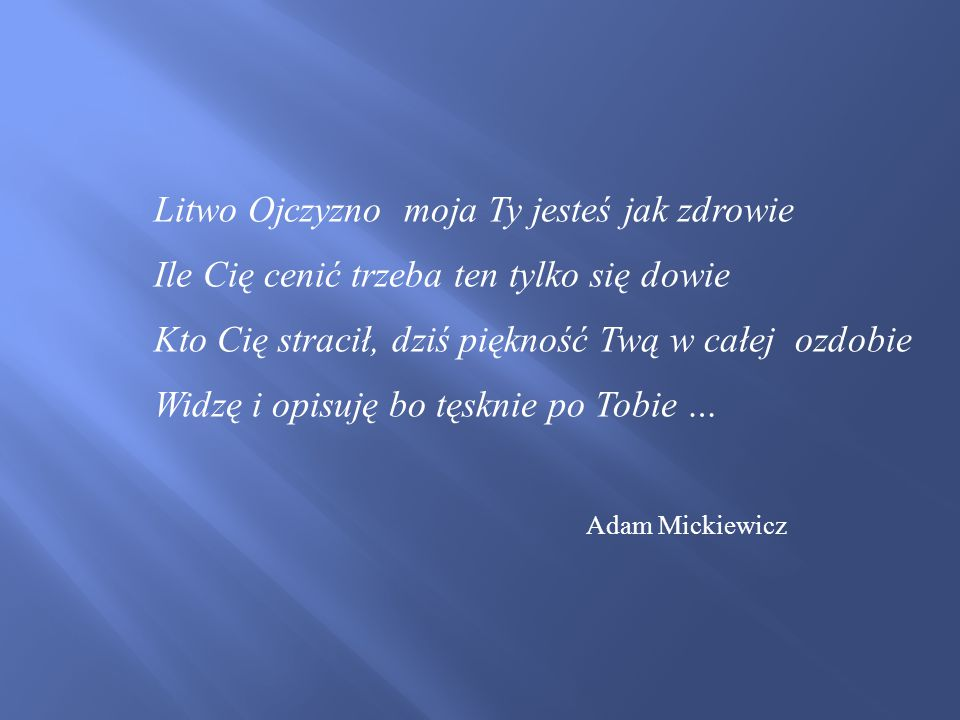 Litwo Ojczyzno moja Ty jesteś jak zdrowie Ile Cię cenić trzeba ten tylko się dowie Kto Cię stracił, dziś piękność Twą w całej ozdobie Widzę i opisuję bo tęsknie po Tobie … Adam Mickiewicz
