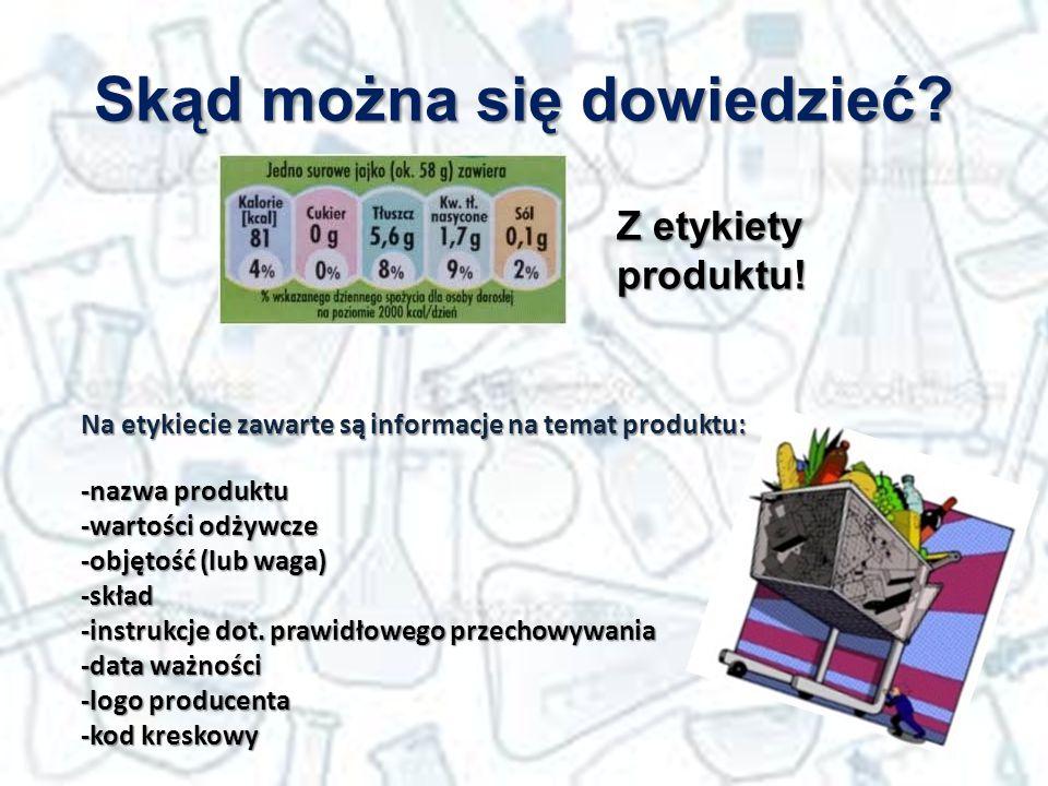 Skąd można się dowiedzieć? Z etykiety produktu! Na etykiecie zawarte są informacje na temat produktu: -nazwa produktu -wartości odżywcze -objętość (lu