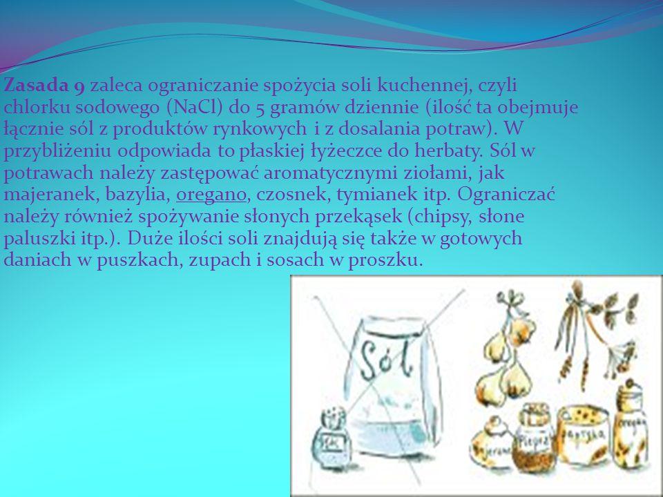 Zasada 9 zaleca ograniczanie spożycia soli kuchennej, czyli chlorku sodowego (NaCl) do 5 gramów dziennie (ilość ta obejmuje łącznie sól z produktów ry