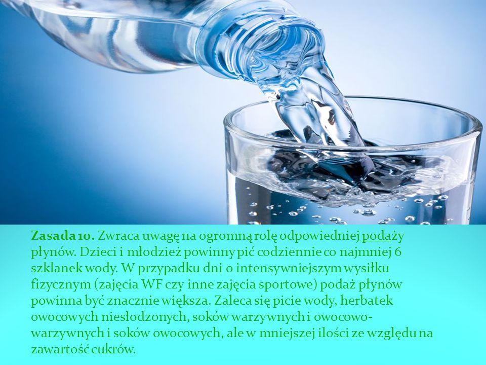 Zasada 10. Zwraca uwagę na ogromną rolę odpowiedniej podaży płynów. Dzieci i młodzież powinny pić codziennie co najmniej 6 szklanek wody. W przypadku