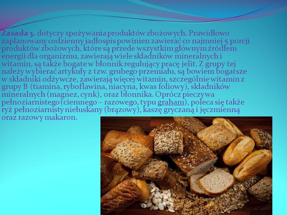 Zasada 3. dotyczy spożywania produktów zbożowych. Prawidłowo zaplanowany codzienny jadłospis powinien zawierać co najmniej 5 porcji produktów zbożowyc