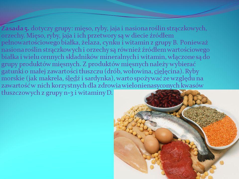 Zasada 5. dotyczy grupy: mięso, ryby, jaja i nasiona roślin strączkowych, orzechy. Mięso, ryby, jaja i ich przetwory są w diecie źródłem pełnowartości