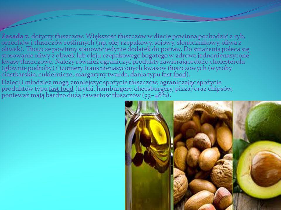 Zasada 7. dotyczy tłuszczów. Większość tłuszczów w diecie powinna pochodzić z ryb, orzechów i tłuszczów roślinnych (np. olej rzepakowy, sojowy, słonec