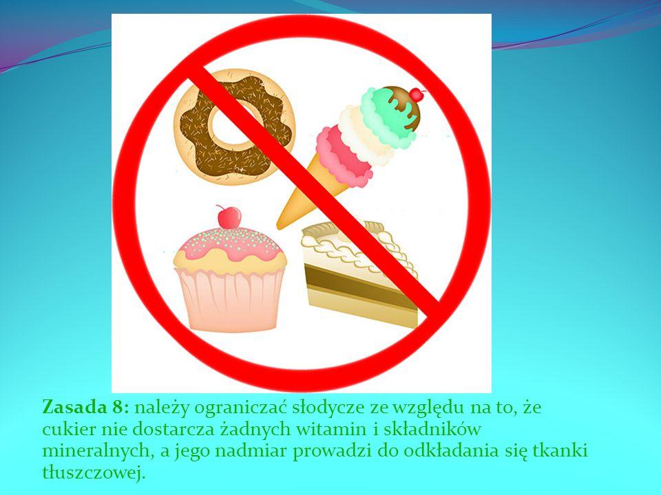 Zasada 8: należy ograniczać słodycze ze względu na to, że cukier nie dostarcza żadnych witamin i składników mineralnych, a jego nadmiar prowadzi do od