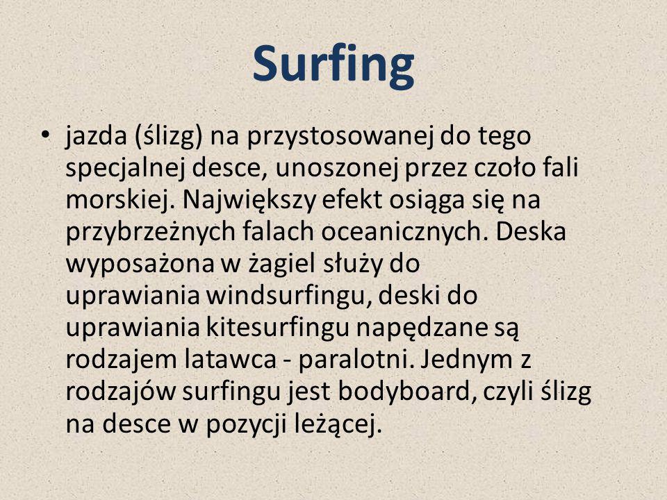 Surfing jazda (ślizg) na przystosowanej do tego specjalnej desce, unoszonej przez czoło fali morskiej. Największy efekt osiąga się na przybrzeżnych fa
