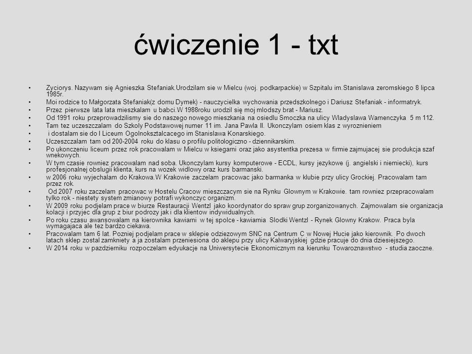 ćwiczenie 1 - txt Zyciorys. Nazywam się Agnieszka Stefaniak.Urodzilam sie w Mielcu (woj. podkarpackie) w Szpitalu im.Stanislawa zeromskiego 8 lipca 19