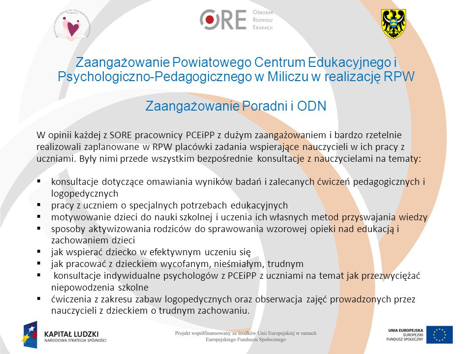Zaangażowanie Powiatowego Centrum Edukacyjnego i Psychologiczno-Pedagogicznego w Miliczu w realizację RPW Zaangażowanie Poradni i ODN W opinii każdej z SORE pracownicy PCEiPP z dużym zaangażowaniem i bardzo rzetelnie realizowali zaplanowane w RPW placówki zadania wspierające nauczycieli w ich pracy z uczniami.