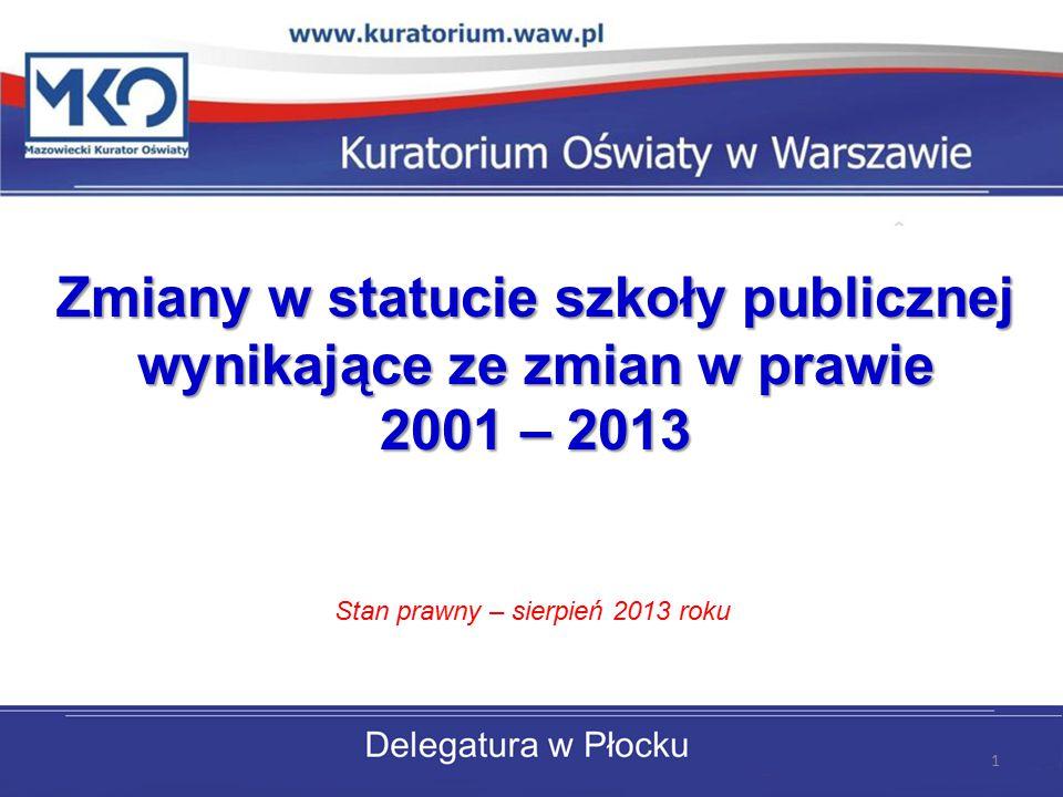 Zmiany w statucie szkoły publicznej wynikające ze zmian w prawie 2001 – 2013 Stan prawny – sierpień 2013 roku 1