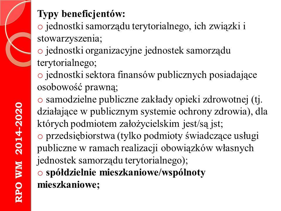 RPO WM 2014-2020 Typy beneficjentów: o jednostki samorządu terytorialnego, ich związki i stowarzyszenia; o jednostki organizacyjne jednostek samorządu