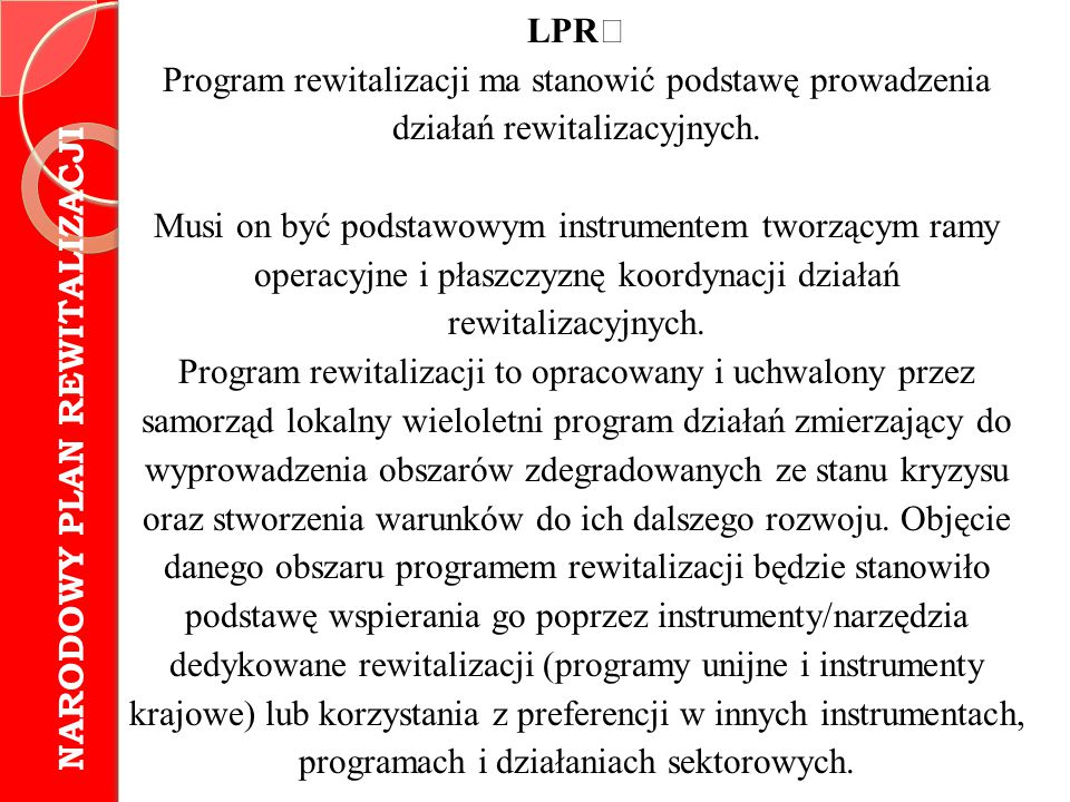 LPR Program rewitalizacji ma stanowić podstawę prowadzenia działań rewitalizacyjnych. Musi on być podstawowym instrumentem tworzącym ramy operacyjne i