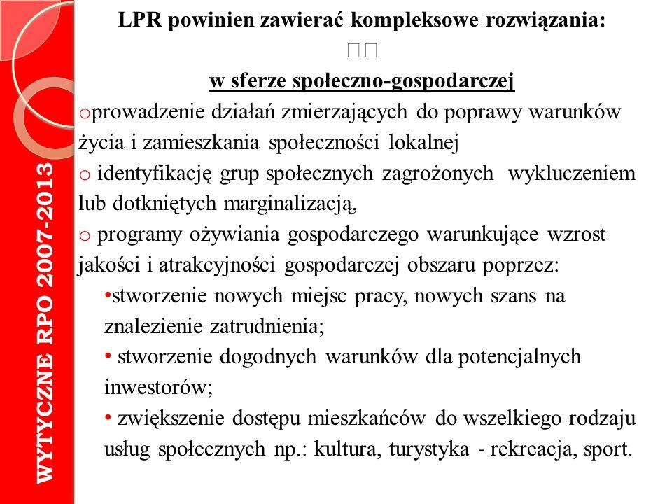 LPR powinien zawierać kompleksowe rozwiązania: w sferze przestrzennej: o prowadzenie działań naprawczych w przestrzeni miasta lub dzielnicy o zagospodarowanie przestrzeni, zabudowy, infrastruktury technicznej WYTYCZNE RPO 2007-2013