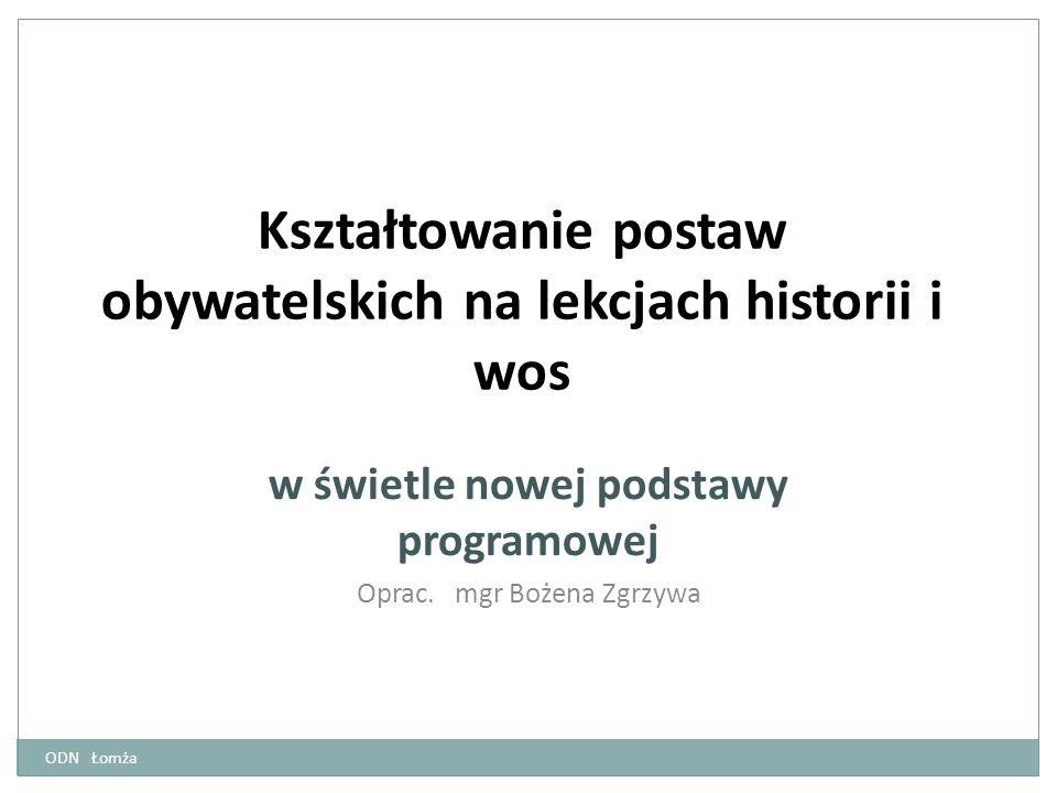 Kształtowanie postaw obywatelskich na lekcjach historii i wos w świetle nowej podstawy programowej Oprac. mgr Bożena Zgrzywa ODN Łomża