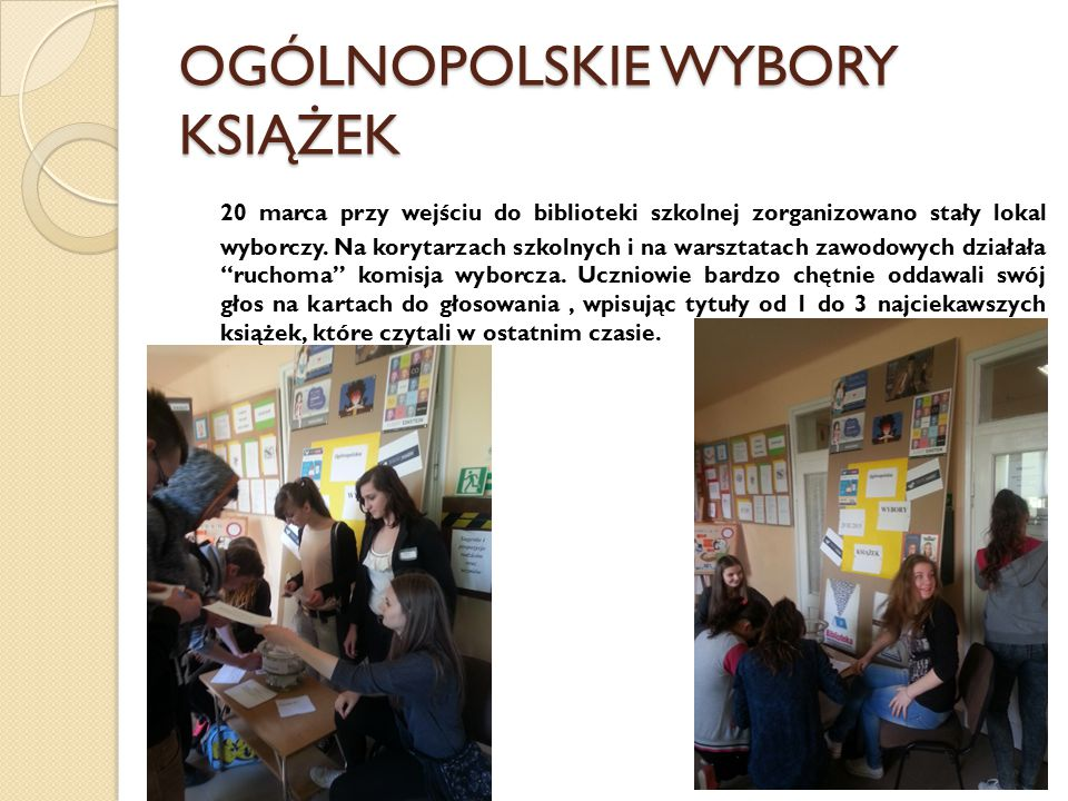 OGÓLNOPOLSKIE WYBORY KSIĄŻEK 20 marca przy wejściu do biblioteki szkolnej zorganizowano stały lokal wyborczy. Na korytarzach szkolnych i na warsztatac
