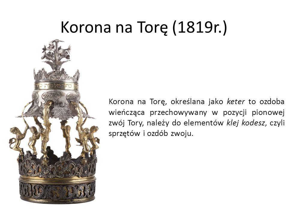 Korona na Torę (1819r.) Korona na Torę, określana jako keter to ozdoba wieńcząca przechowywany w pozycji pionowej zwój Tory, należy do elementów klej kodesz, czyli sprzętów i ozdób zwoju.