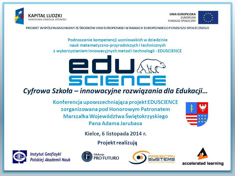 PROJEKT WSPÓŁFINANSOWANY ZE ŚRODKÓW UNII EUROPEJSKIEJ W RAMACH EUROPEJSKIEGO FUNDUSZU SPOŁECZNEGO Podnoszenie kompetencji uczniowskich w dziedzinie nauk matematyczno-przyrodniczych i technicznych z wykorzystaniem innowacyjnych metod i technologii - EDUSCIENCE Projekt realizują Cyfrowa Szkoła – innowacyjne rozwiązania dla Edukacji… Konferencja upowszechniająca projekt EDUSCIENCE zorganizowana pod Honorowym Patronatem Marszałka Województwa Świętokrzyskiego Pana Adama Jarubasa Kielce, 6 listopada 2014 r.