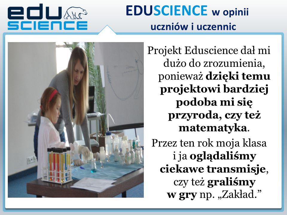 Projekt Eduscience dał mi dużo do zrozumienia, ponieważ dzięki temu projektowi bardziej podoba mi się przyroda, czy też matematyka. Przez ten rok moja