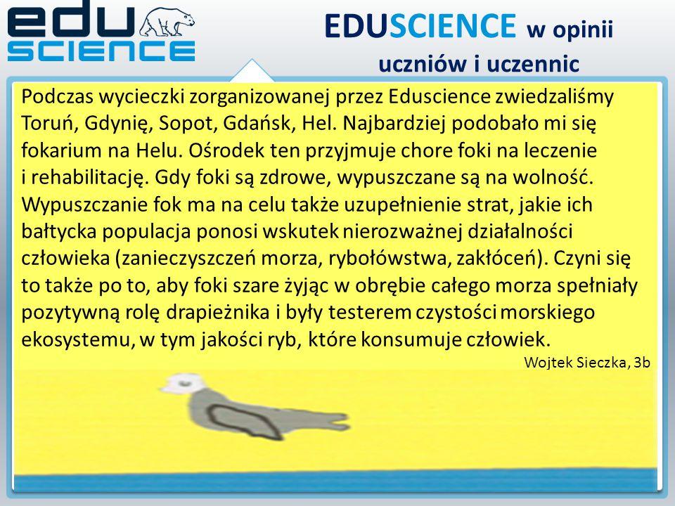 EDUSCIENCE w opinii uczniów i uczennic Podczas wycieczki zorganizowanej przez Eduscience zwiedzaliśmy Toruń, Gdynię, Sopot, Gdańsk, Hel. Najbardziej p