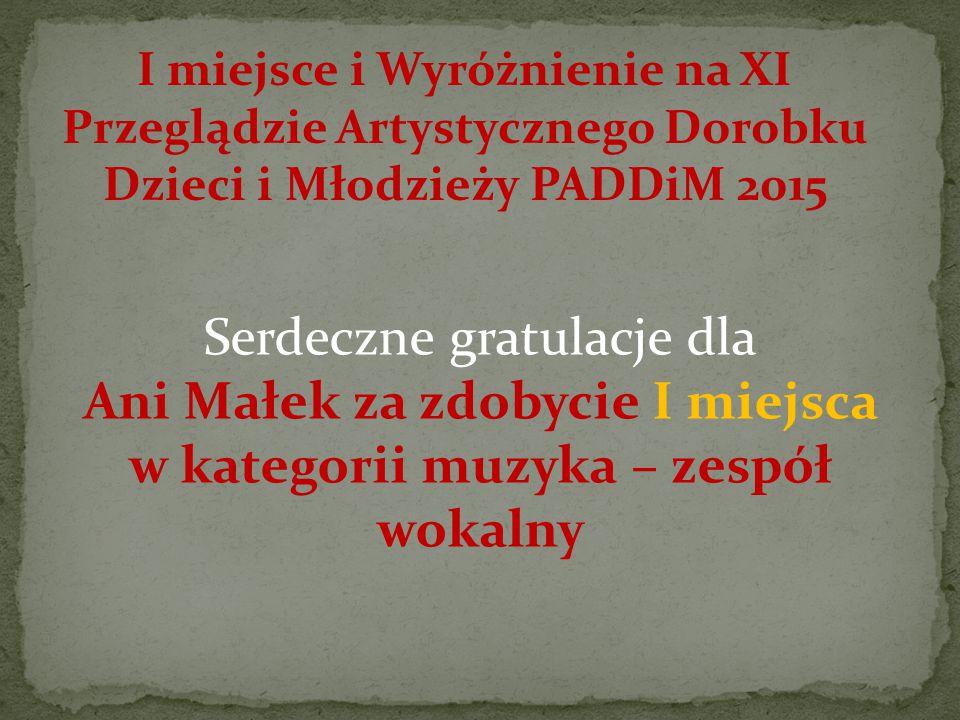 I miejsce i Wyróżnienie na XI Przeglądzie Artystycznego Dorobku Dzieci i Młodzieży PADDiM 2015 Serdeczne gratulacje dla Ani Małek za zdobycie I miejsca w kategorii muzyka – zespół wokalny