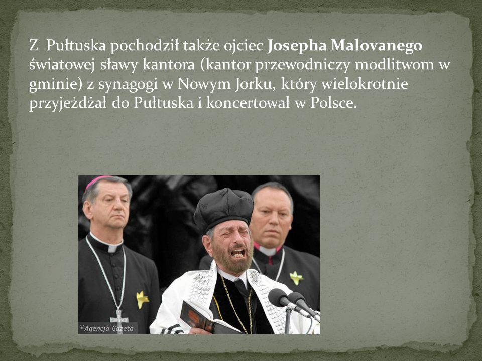 Z Pułtuska pochodził także ojciec Josepha Malovanego światowej sławy kantora (kantor przewodniczy modlitwom w gminie) z synagogi w Nowym Jorku, który