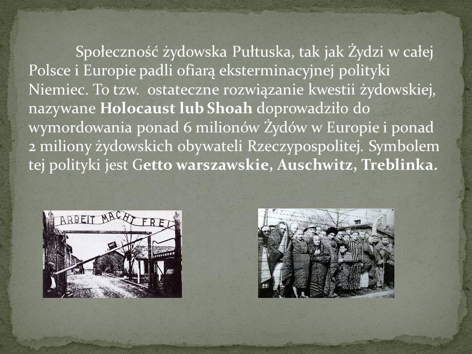 Społeczność żydowska Pułtuska, tak jak Żydzi w całej Polsce i Europie padli ofiarą eksterminacyjnej polityki Niemiec. To tzw. ostateczne rozwiązanie k